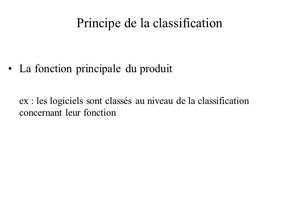 Principe de la classification La fonction principale du produit ex : les logiciels sont classés au niveau de la classification concernant leur fonctio