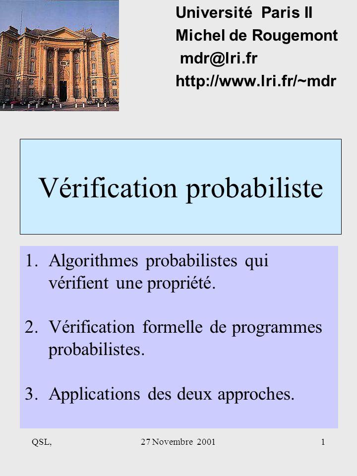 QSL,27 Novembre 20011 Vérification probabiliste Université Paris II Michel de Rougemont mdr@lri.fr http://www.lri.fr/~mdr 1.Algorithmes probabilistes qui vérifient une propriété.