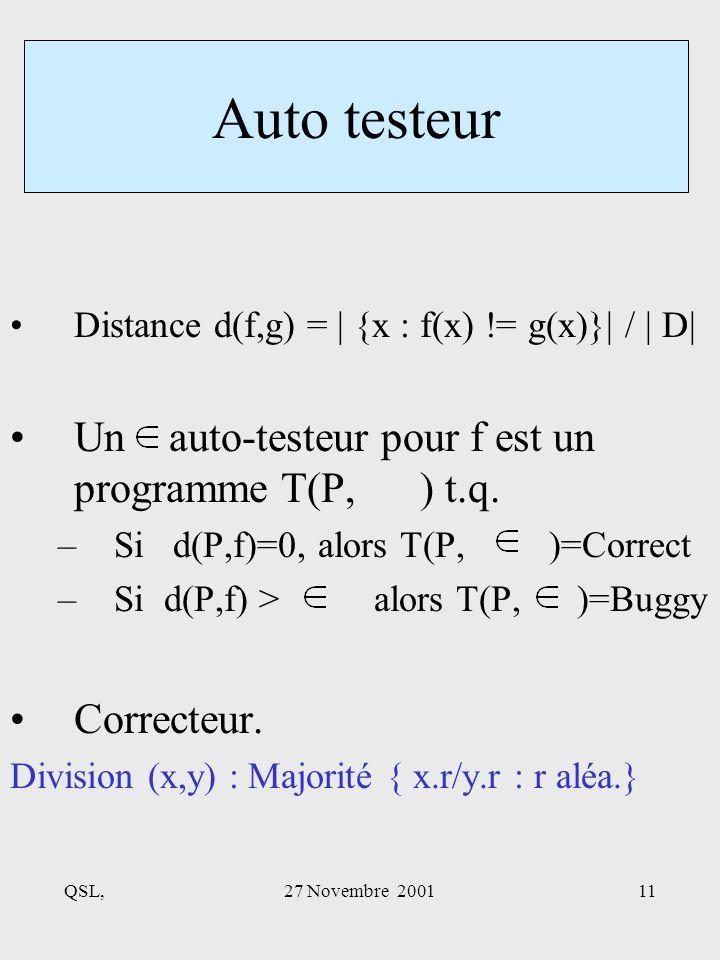 QSL,27 Novembre 200111 Distance d(f,g) = | {x : f(x) != g(x)}| / | D| Un auto-testeur pour f est un programme T(P, ) t.q.