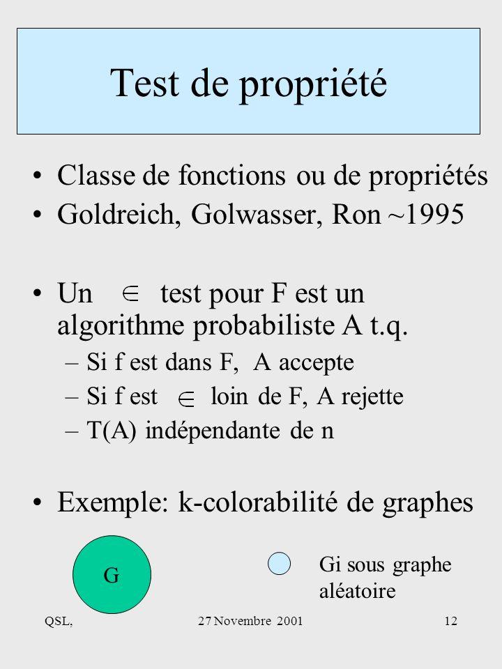 QSL,27 Novembre 200112 Classe de fonctions ou de propriétés Goldreich, Golwasser, Ron ~1995 Un test pour F est un algorithme probabiliste A t.q.