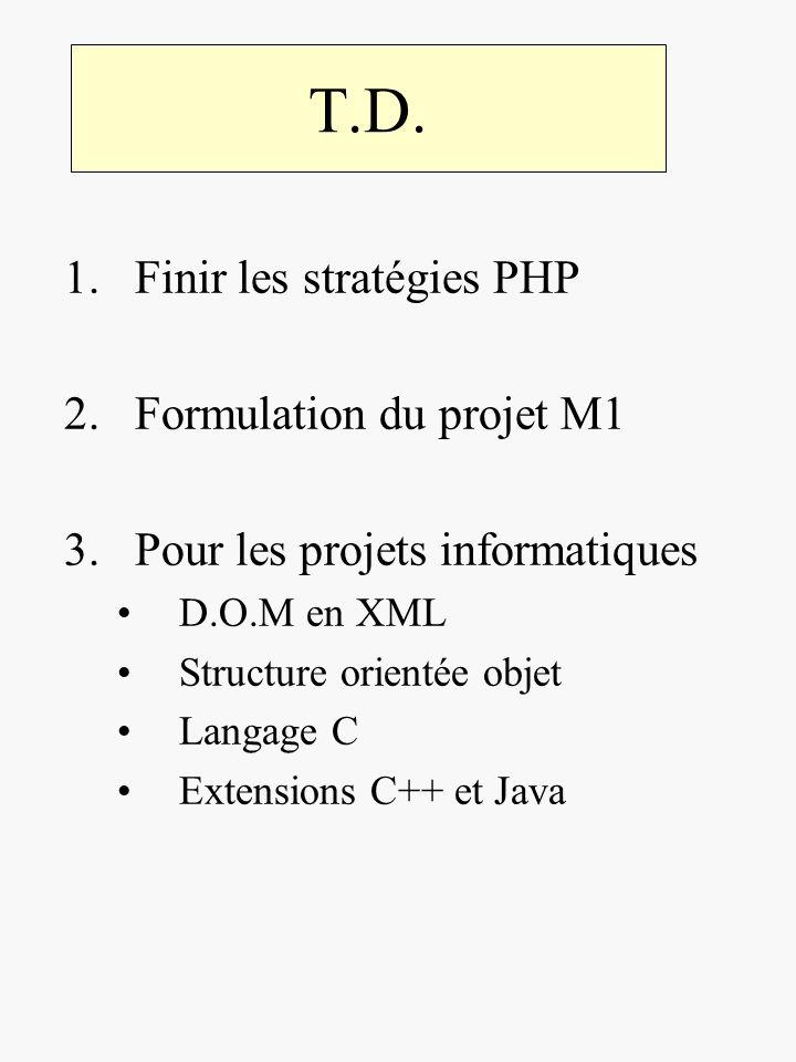 T.D. 1.Finir les stratégies PHP 2.Formulation du projet M1 3.Pour les projets informatiques D.O.M en XML Structure orientée objet Langage C Extensions