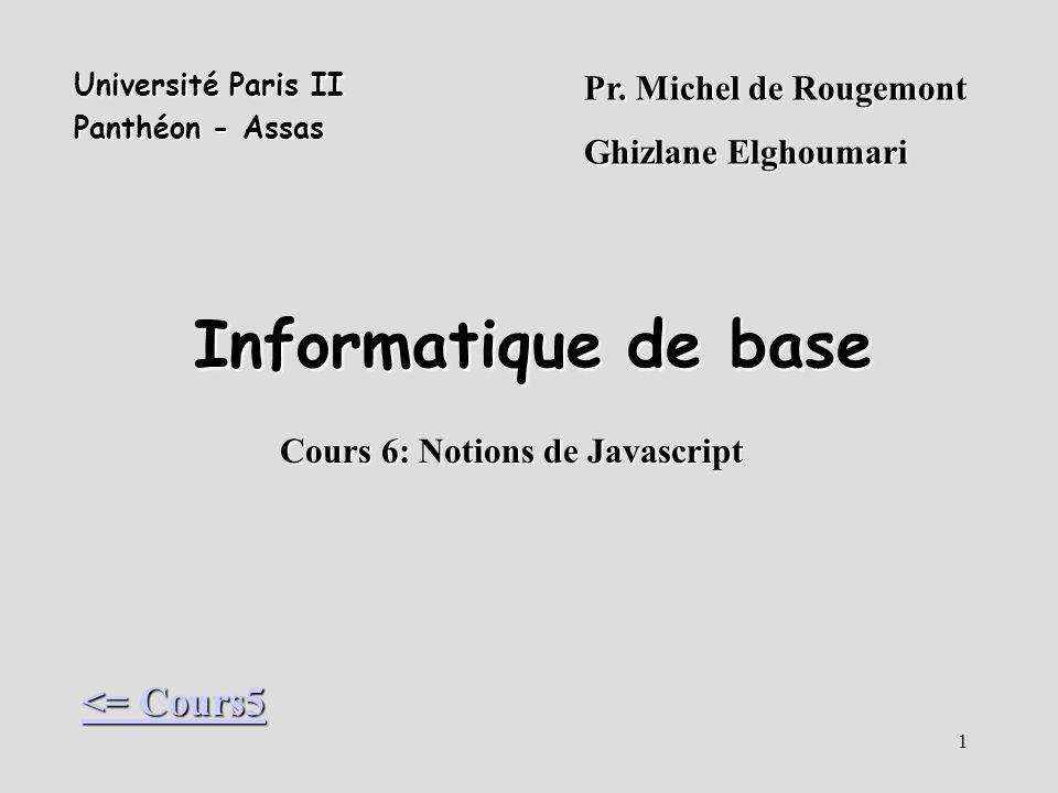 1 Informatique de base Pr. Michel de Rougemont Ghizlane Elghoumari Cours 6: Notions de Javascript Université Paris II Panthéon - Assas <= Cours5 <= Co