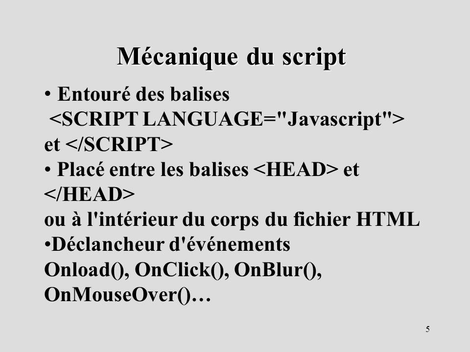 5 Mécanique du script Entouré des balises et Placé entre les balises et ou à l'intérieur du corps du fichier HTML Déclancheur d'événements Onload(), O