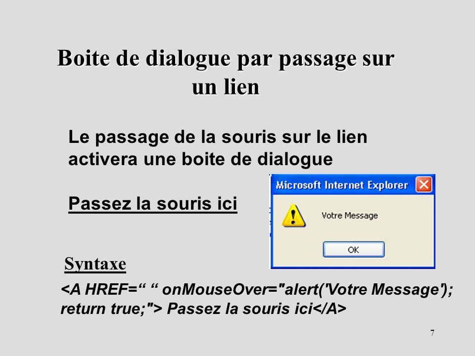 7 Boite de dialogue par passage sur un lien Le passage de la souris sur le lien activera une boite de dialogue Passez la souris ici <A HREF= onMouseOv