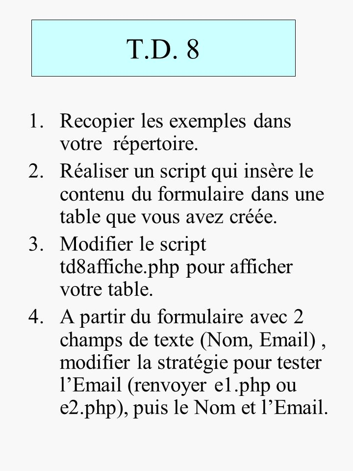 T.D. 8 1.Recopier les exemples dans votre répertoire. 2.Réaliser un script qui insère le contenu du formulaire dans une table que vous avez créée. 3.M