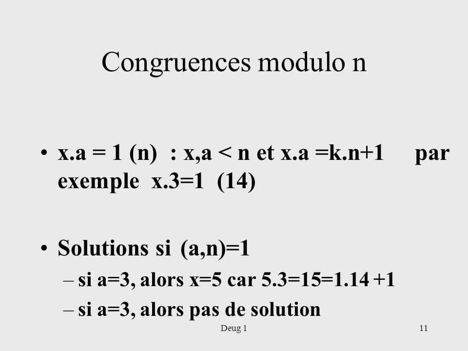 Deug 111 Congruences modulo n x.a = 1 (n) : x,a < n et x.a =k.n+1 par exemple x.3=1 (14) Solutions si (a,n)=1 –si a=3, alors x=5 car 5.3=15=1.14 +1 –s