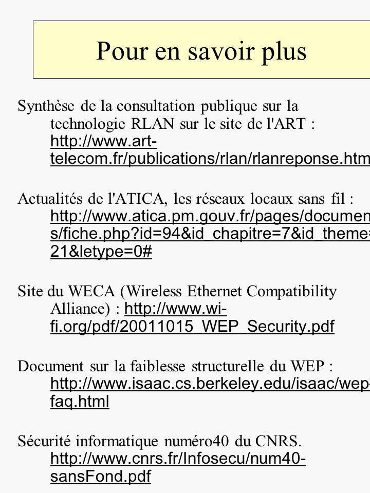 Pour en savoir plus Synthèse de la consultation publique sur la technologie RLAN sur le site de l ART : http://www.art- telecom.fr/publications/rlan/rlanreponse.htm http://www.art- telecom.fr/publications/rlan/rlanreponse.htm Actualités de l ATICA, les réseaux locaux sans fil : http://www.atica.pm.gouv.fr/pages/document s/fiche.php id=94&id_chapitre=7&id_theme= 21&letype=0# http://www.atica.pm.gouv.fr/pages/document s/fiche.php id=94&id_chapitre=7&id_theme= 21&letype=0# Site du WECA (Wireless Ethernet Compatibility Alliance) : http://www.wi- fi.org/pdf/20011015_WEP_Security.pdf http://www.wi- fi.org/pdf/20011015_WEP_Security.pdf Document sur la faiblesse structurelle du WEP : http://www.isaac.cs.berkeley.edu/isaac/wep- faq.html http://www.isaac.cs.berkeley.edu/isaac/wep- faq.html Sécurité informatique numéro40 du CNRS.