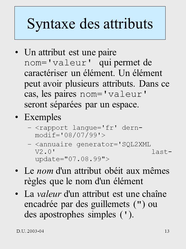 D.U. 2003-0413 Syntaxe des attributs Un attribut est une paire nom='valeur' qui permet de caractériser un élément. Un élément peut avoir plusieurs att