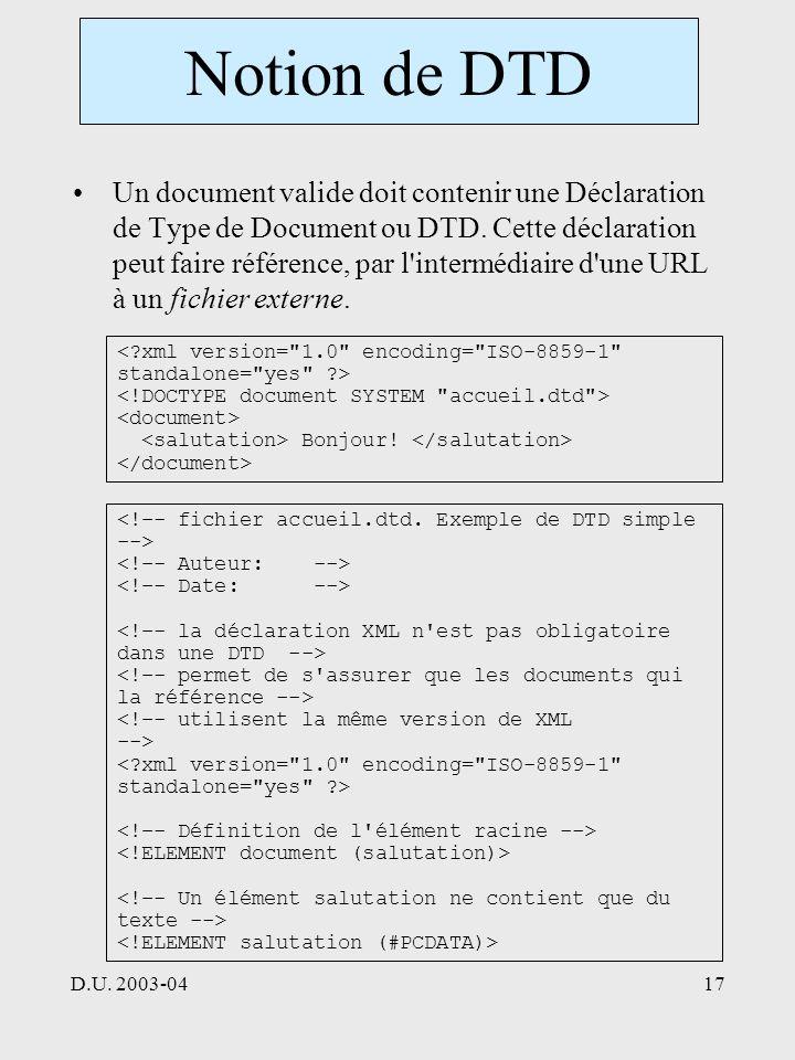 D.U. 2003-0417 Notion de DTD Un document valide doit contenir une Déclaration de Type de Document ou DTD. Cette déclaration peut faire référence, par
