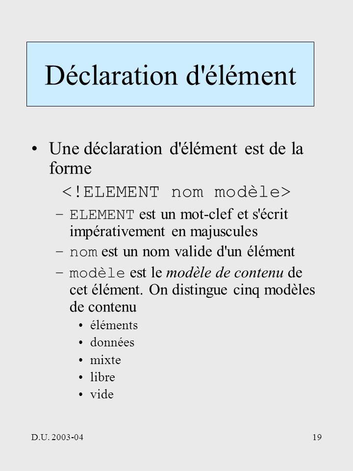 D.U. 2003-0419 Déclaration d'élément Une déclaration d'élément est de la forme –ELEMENT est un mot-clef et s'écrit impérativement en majuscules –nom e