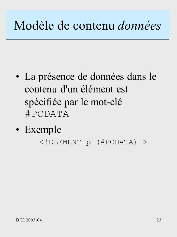 D.U. 2003-0423 Modèle de contenu données La présence de données dans le contenu d'un élément est spécifiée par le mot-clé #PCDATA Exemple