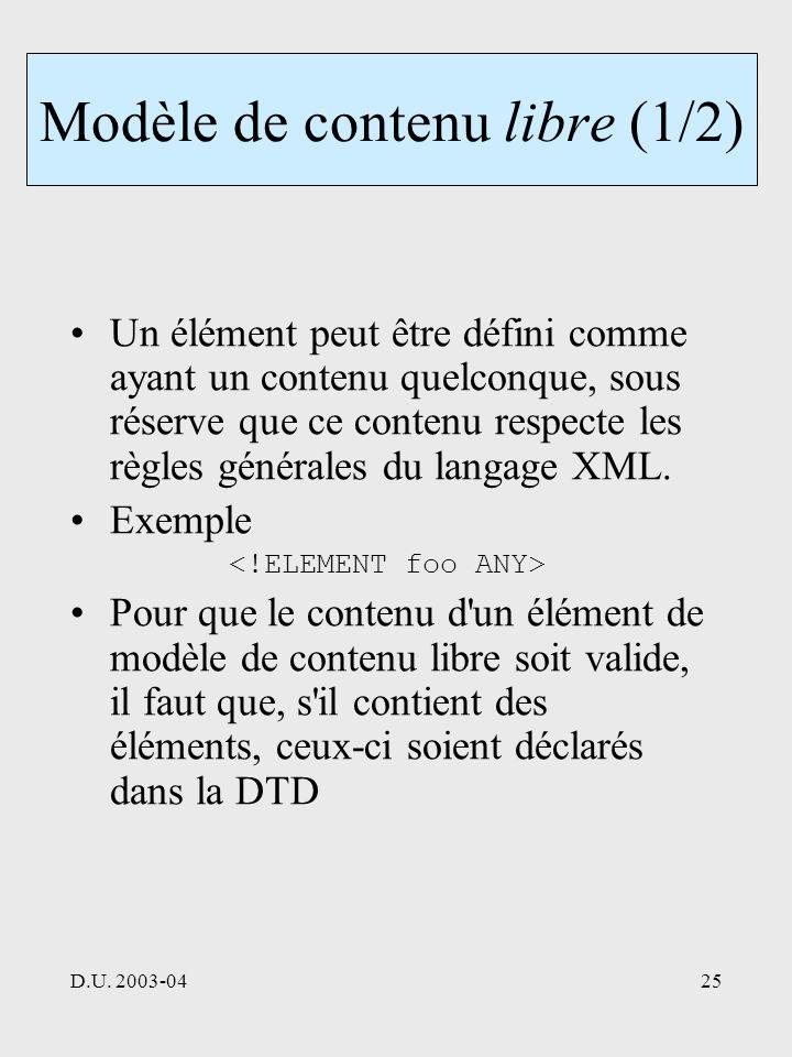 D.U. 2003-0425 Modèle de contenu libre (1/2) Un élément peut être défini comme ayant un contenu quelconque, sous réserve que ce contenu respecte les r