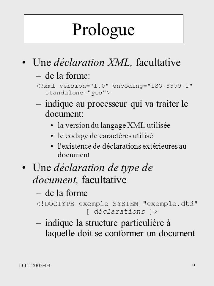 D.U. 2003-049 Prologue Une déclaration XML, facultative –de la forme: –indique au processeur qui va traiter le document: la version du langage XML uti
