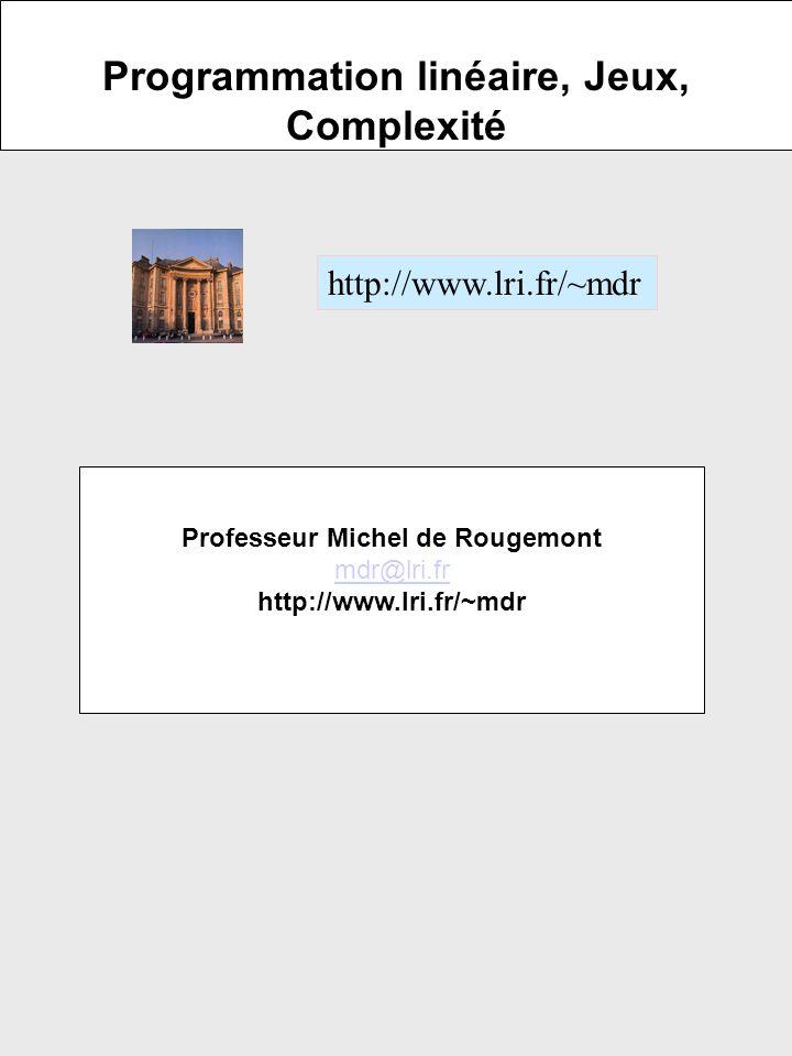 Programmation linéaire, Jeux, Complexité http://www.lri.fr/~mdr Professeur Michel de Rougemont mdr@lri.fr http://www.lri.fr/~mdr