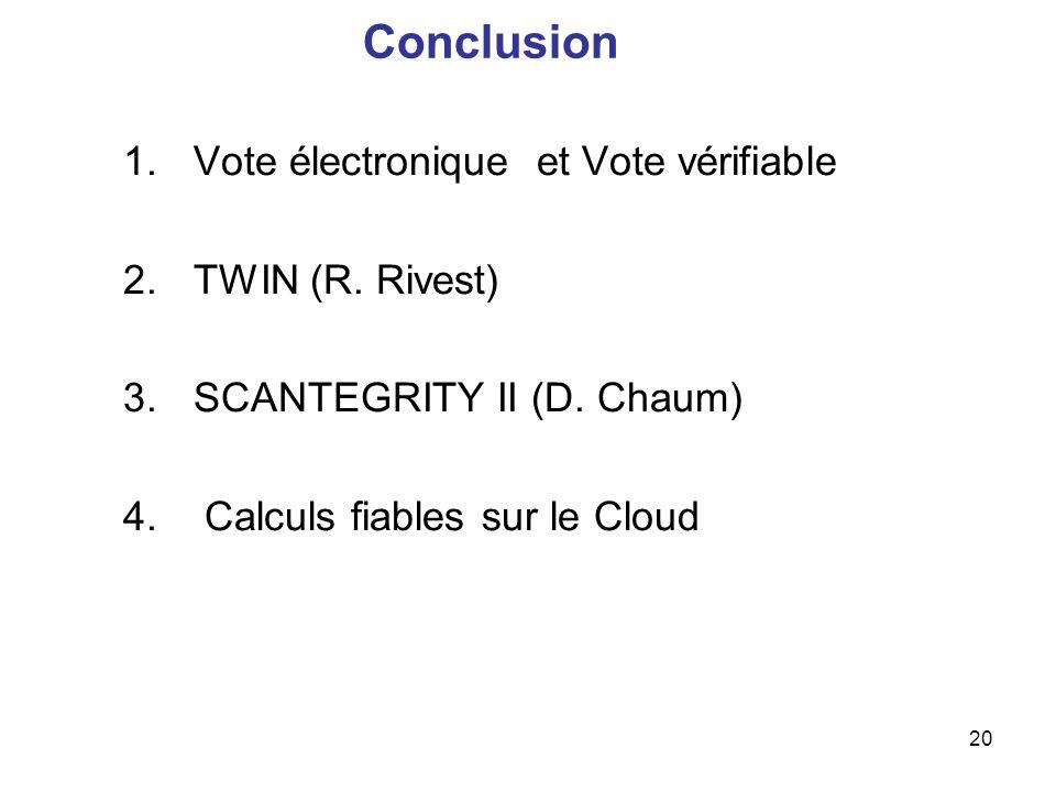 20 Conclusion 1.Vote électronique et Vote vérifiable 2.TWIN (R. Rivest) 3.SCANTEGRITY II (D. Chaum) 4. Calculs fiables sur le Cloud