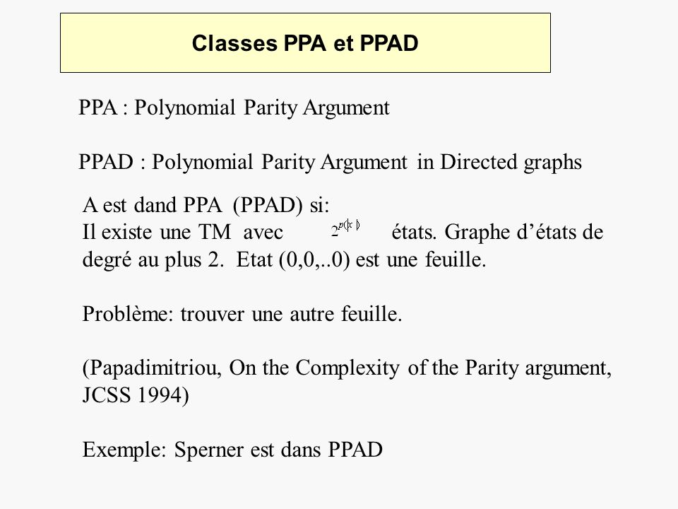 Classes PPA et PPAD PPA : Polynomial Parity Argument PPAD : Polynomial Parity Argument in Directed graphs A est dand PPA (PPAD) si: Il existe une TM a