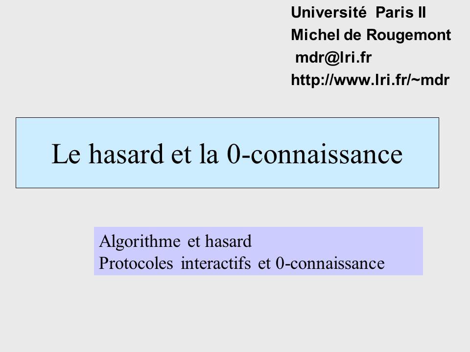 Le hasard et la 0-connaissance Université Paris II Michel de Rougemont mdr@lri.fr http://www.lri.fr/~mdr Algorithme et hasard Protocoles interactifs et 0-connaissance