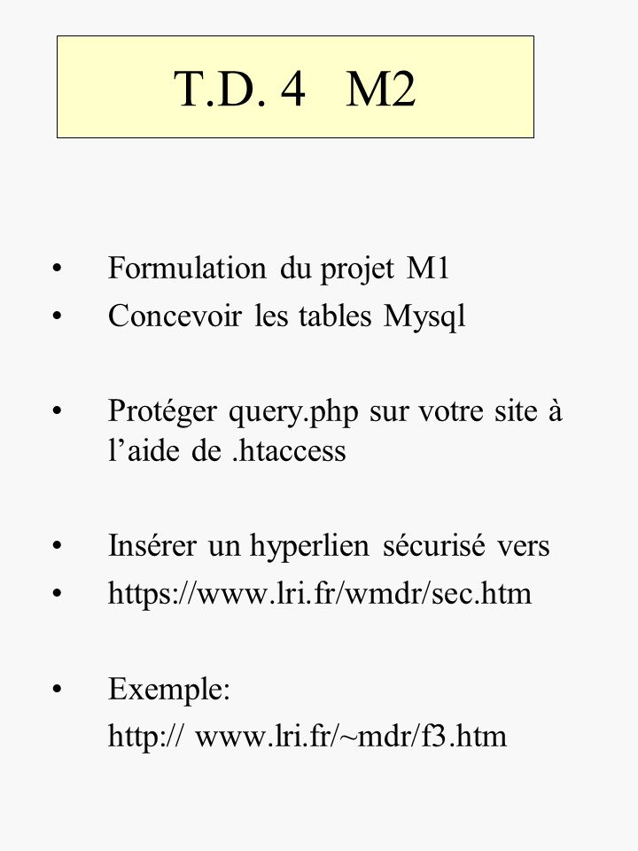 T.D. 4 M2 Formulation du projet M1 Concevoir les tables Mysql Protéger query.php sur votre site à laide de.htaccess Insérer un hyperlien sécurisé vers