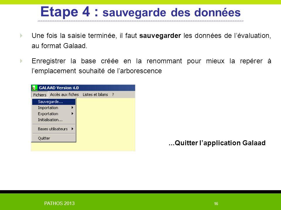 PATHOS 2013 16 Etape 4 : sauvegarde des données Une fois la saisie terminée, il faut sauvegarder les données de lévaluation, au format Galaad. Enregis