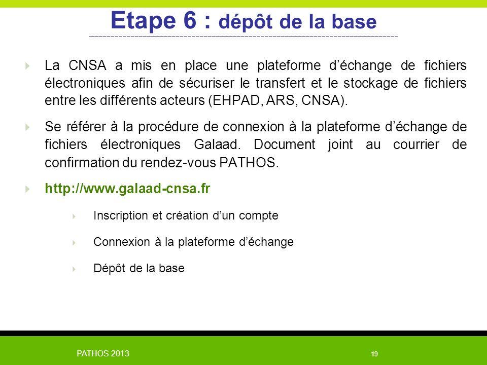 PATHOS 2013 19 Etape 6 : dépôt de la base La CNSA a mis en place une plateforme déchange de fichiers électroniques afin de sécuriser le transfert et l
