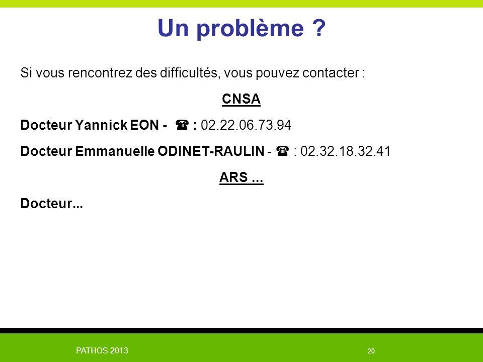 PATHOS 2013 20 Un problème ? Si vous rencontrez des difficultés, vous pouvez contacter : CNSA Docteur Yannick EON - : 02.22.06.73.94 Docteur Emmanuell