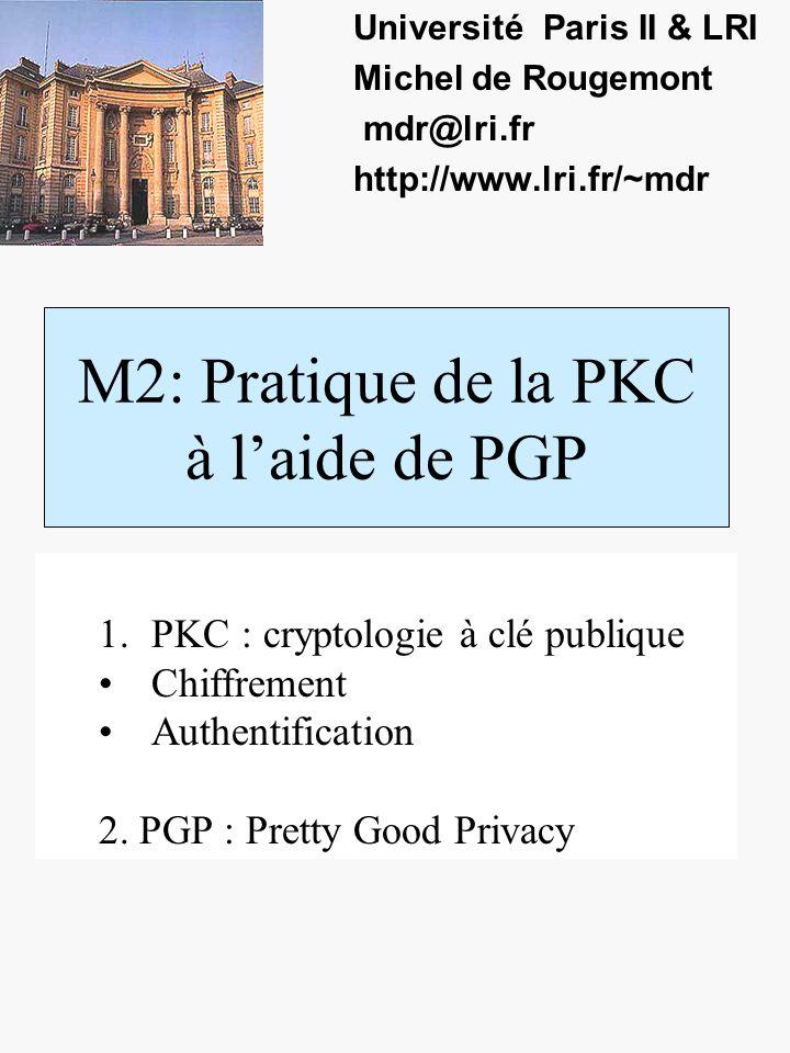 M2: Pratique de la PKC à laide de PGP Université Paris II & LRI Michel de Rougemont mdr@lri.fr http://www.lri.fr/~mdr 1.PKC : cryptologie à clé publique Chiffrement Authentification 2.