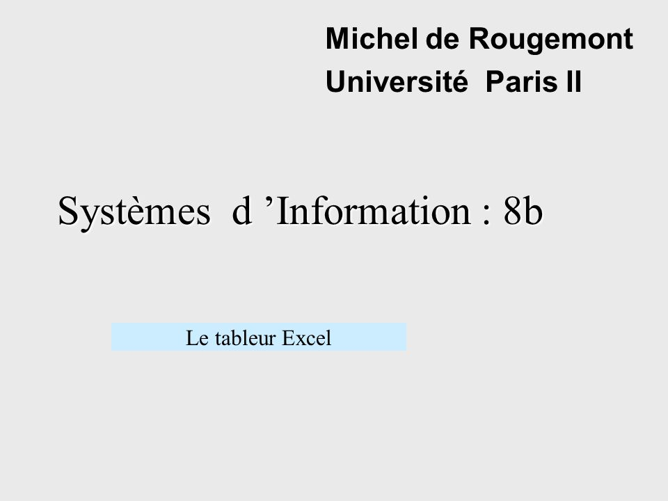 Systèmes d Information : 8b Michel de Rougemont Université Paris II Le tableur Excel