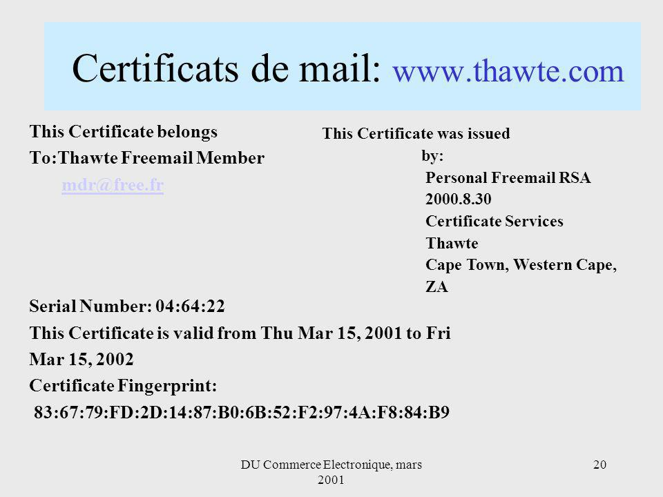 DU Commerce Electronique, mars Certificats de mail:   This Certificate belongs To:Thawte Fre Member Serial Number: 04:64:22 This Certificate is valid from Thu Mar 15, 2001 to Fri Mar 15, 2002 Certificate Fingerprint: 83:67:79:FD:2D:14:87:B0:6B:52:F2:97:4A:F8:84:B9 This Certificate was issued by: Personal Fre RSA Certificate Services Thawte Cape Town, Western Cape, ZA
