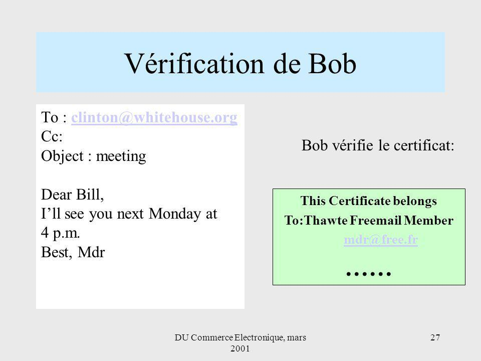 DU Commerce Electronique, mars 2001 27 Vérification de Bob This Certificate belongs To:Thawte Freemail Member mdr@free.fr …… Bob vérifie le certificat