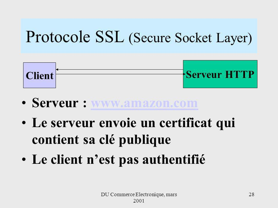 DU Commerce Electronique, mars 2001 28 Protocole SSL (Secure Socket Layer) Serveur : www.amazon.comwww.amazon.com Le serveur envoie un certificat qui