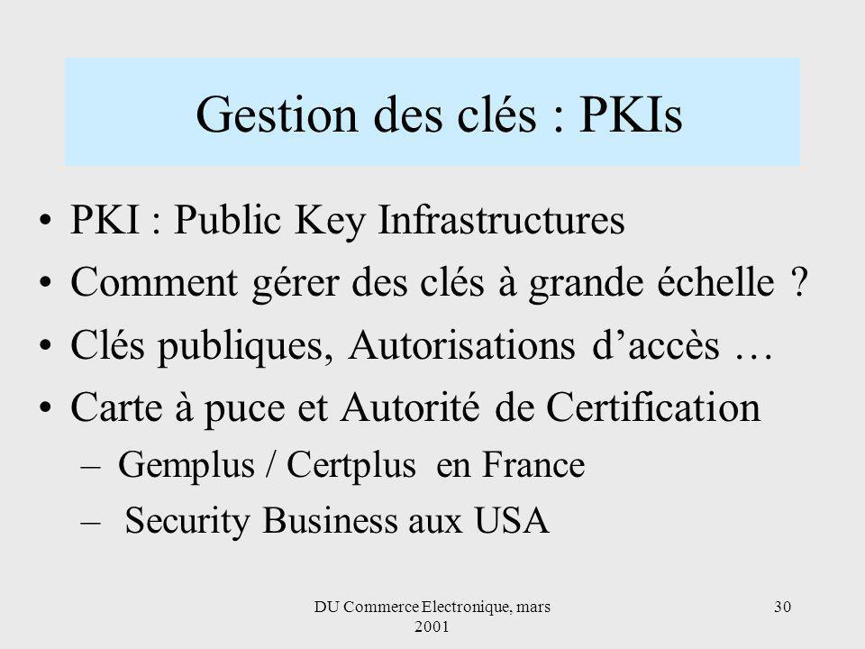 DU Commerce Electronique, mars 2001 30 Gestion des clés : PKIs PKI : Public Key Infrastructures Comment gérer des clés à grande échelle .