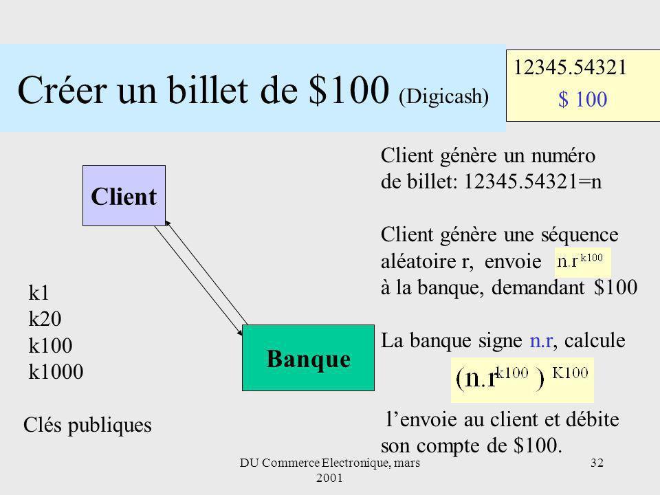 DU Commerce Electronique, mars 2001 32 Créer un billet de $100 (Digicash) Client Banque $ 100 12345.54321 k1 k20 k100 k1000 Clés publiques Client génère un numéro de billet: 12345.54321=n Client génère une séquence aléatoire r, envoie à la banque, demandant $100 La banque signe n.r, calcule lenvoie au client et débite son compte de $100.