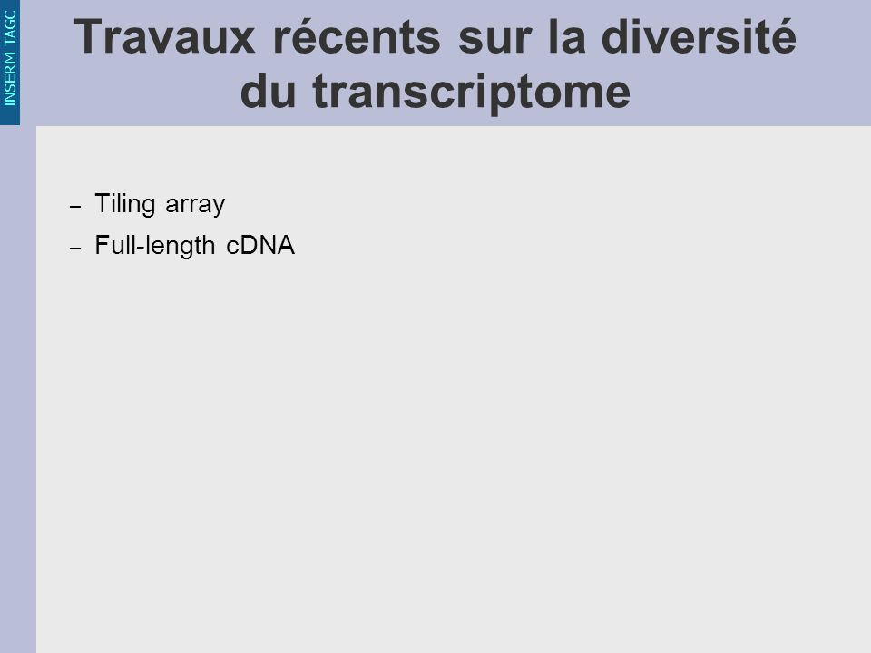 INSERM TAGC Travaux récents sur la diversité du transcriptome – Tiling array – Full-length cDNA