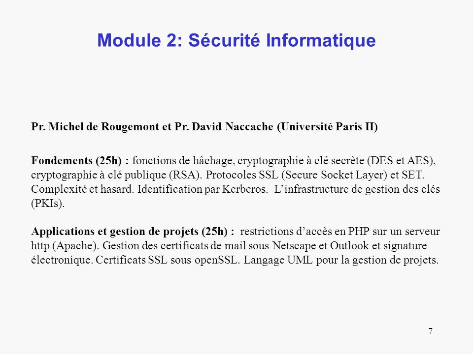 7 Module 2: Sécurité Informatique Pr. Michel de Rougemont et Pr. David Naccache (Université Paris II) Fondements (25h) : fonctions de hâchage, cryptog