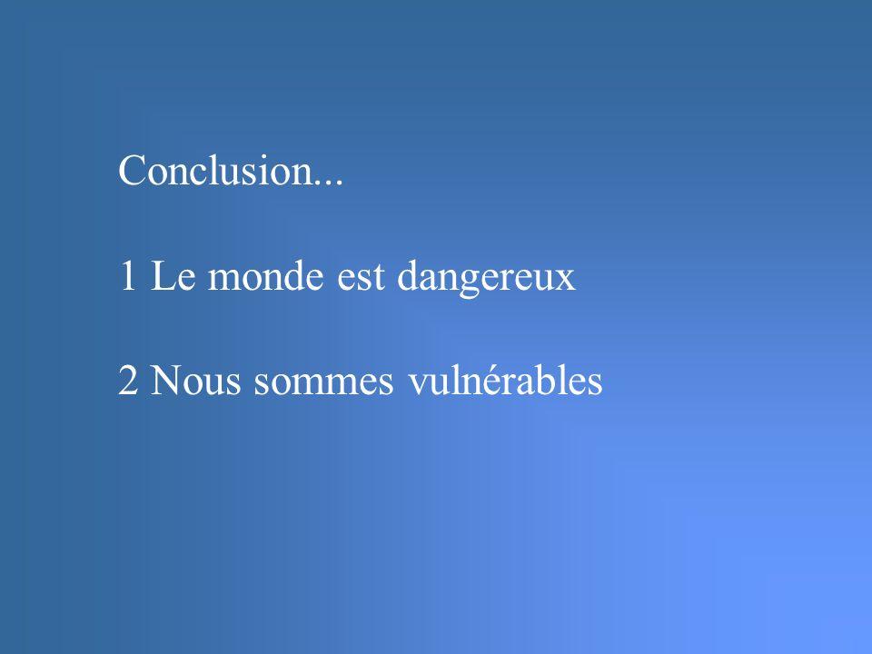 Conclusion... 1 Le monde est dangereux 2 Nous sommes vulnérables