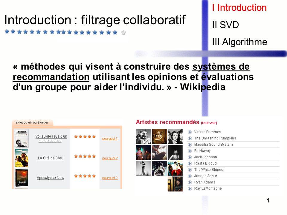 1 Introduction : filtrage collaboratif I Introduction II SVD III Algorithme « méthodes qui visent à construire des systèmes de recommandation utilisan