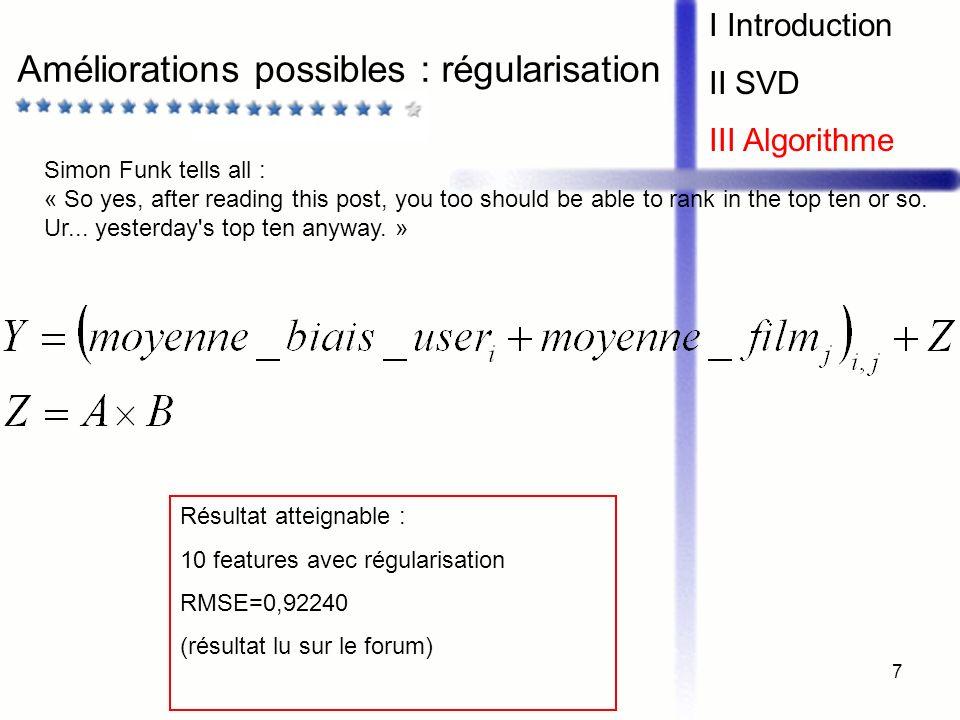 7 Améliorations possibles : régularisation I Introduction II SVD III Algorithme Résultat atteignable : 10 features avec régularisation RMSE=0,92240 (r