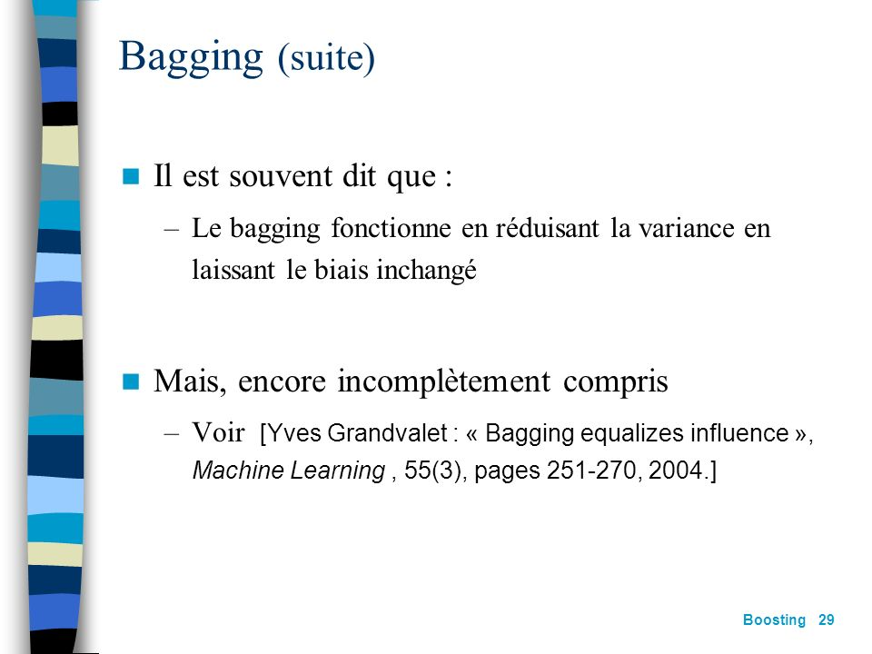 Boosting 28 Bagging [Breiman,96] Génération de k échantillons « indépendants » par tirage avec remise dans léchantillon S m Pour chaque échantillon, a