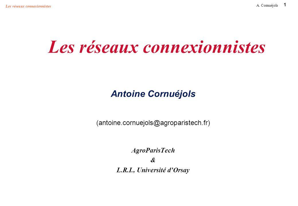 1 A. Cornuéjols Les réseaux connexionnistes Les réseaux connexionnistes Antoine Cornuéjols (antoine.cornuejols@agroparistech.fr) AgroParisTech & L.R.I