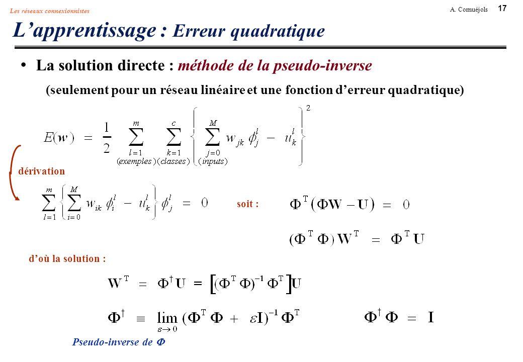 17 A. Cornuéjols Les réseaux connexionnistes Lapprentissage : Erreur quadratique dérivation soit : Pseudo-inverse de doù la solution : La solution dir