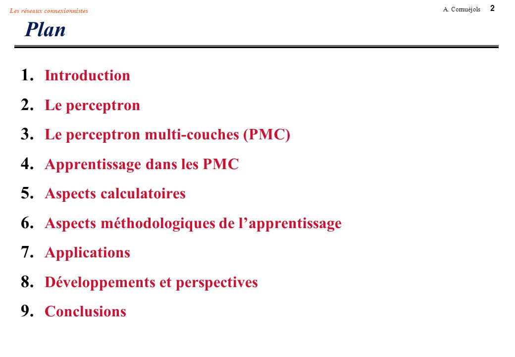 2 A. Cornuéjols Les réseaux connexionnistes Plan 1. Introduction 2. Le perceptron 3. Le perceptron multi-couches (PMC) 4. Apprentissage dans les PMC 5