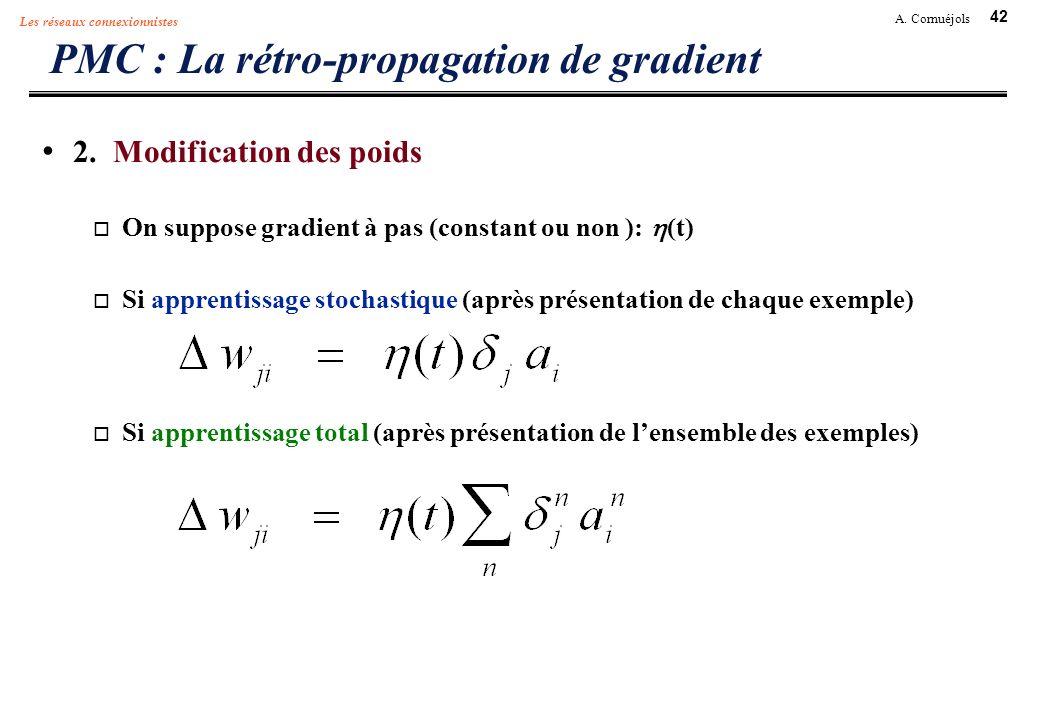 42 A. Cornuéjols Les réseaux connexionnistes PMC : La rétro-propagation de gradient 2. Modification des poids On suppose gradient à pas (constant ou n