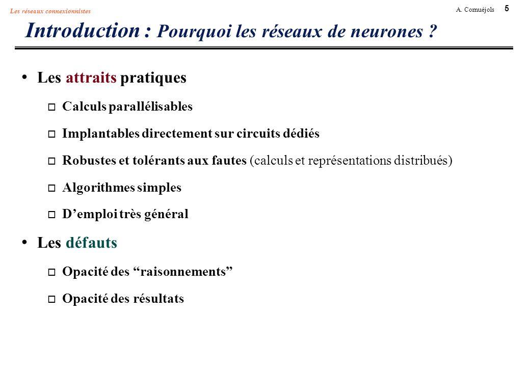5 A. Cornuéjols Les réseaux connexionnistes Introduction : Pourquoi les réseaux de neurones ? Les attraits pratiques Calculs parallélisables Implantab