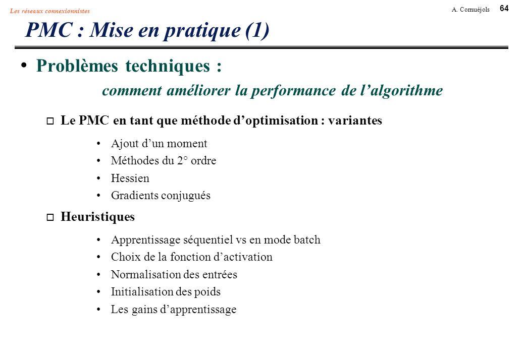 64 A. Cornuéjols Les réseaux connexionnistes PMC : Mise en pratique (1) Problèmes techniques : comment améliorer la performance de lalgorithme Le PMC