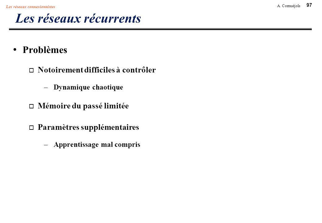97 A. Cornuéjols Les réseaux connexionnistes Les réseaux récurrents Problèmes Notoirement difficiles à contrôler –Dynamique chaotique Mémoire du passé