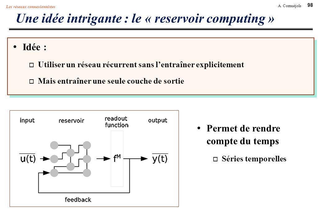 98 A. Cornuéjols Les réseaux connexionnistes Une idée intrigante : le « reservoir computing » Idée : Utiliser un réseau récurrent sans lentraîner expl