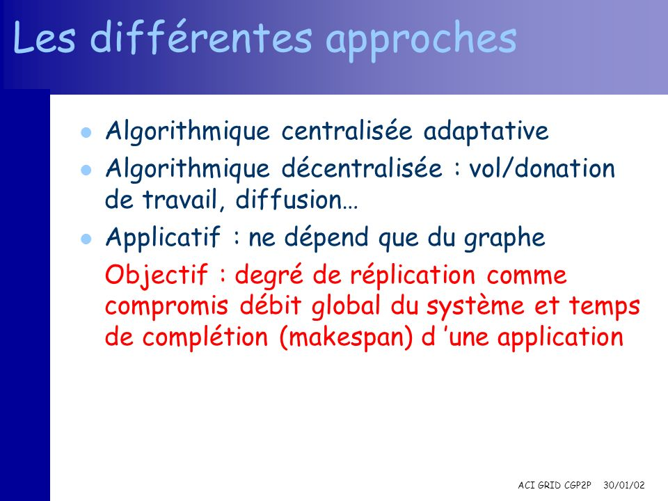 ACI GRID CGP2P 30/01/02 Les différentes approches l Algorithmique centralisée adaptative l Algorithmique décentralisée : vol/donation de travail, diff