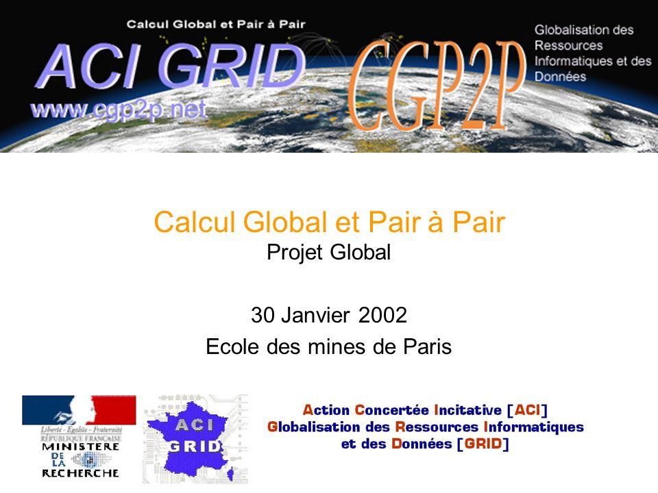 30 Janvier 2002 Réunion ACI GRID CGP2P1 Calcul Global et Pair à Pair Projet Global 30 Janvier 2002 Ecole des mines de Paris