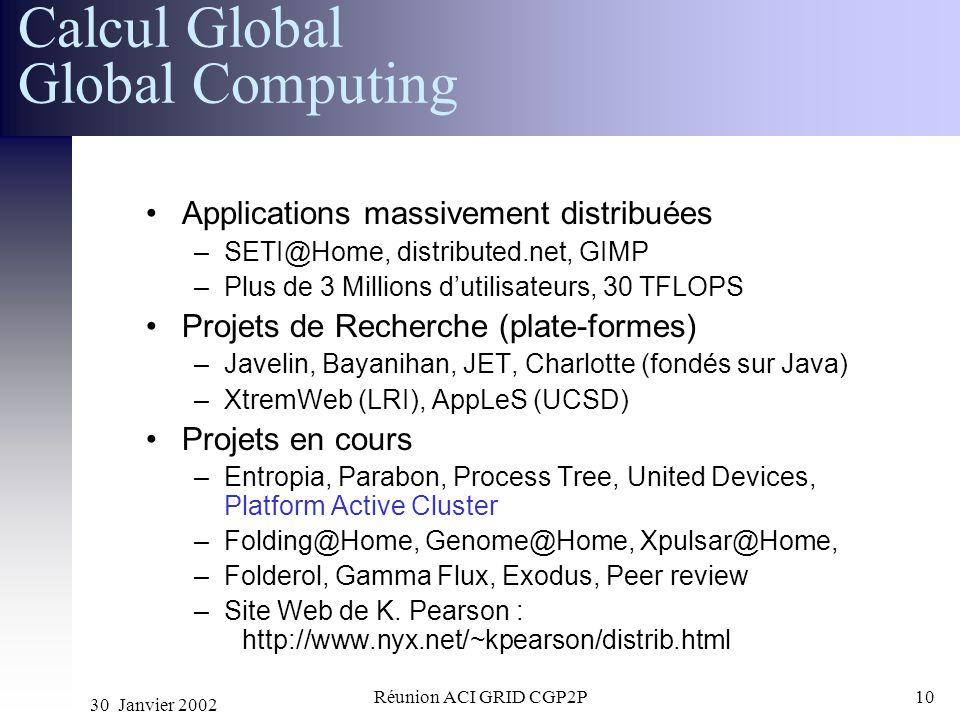 30 Janvier 2002 Réunion ACI GRID CGP2P10 Applications massivement distribuées –SETI@Home, distributed.net, GIMP –Plus de 3 Millions dutilisateurs, 30