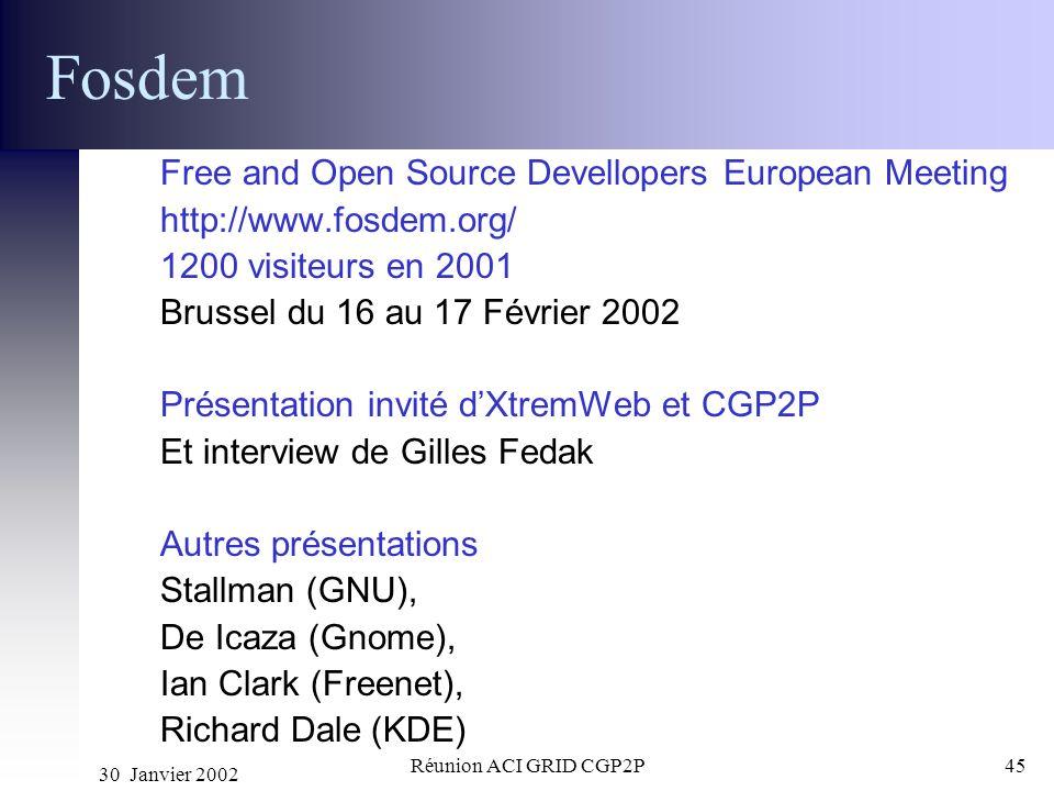 30 Janvier 2002 Réunion ACI GRID CGP2P45 Fosdem Free and Open Source Devellopers European Meeting http://www.fosdem.org/ 1200 visiteurs en 2001 Brusse